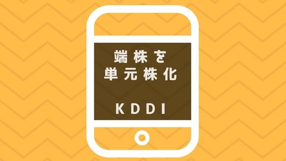 単元未満株を単元株にしたKDDI