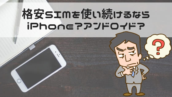 格安SIMを使うならiPhoneかアンドロイドか